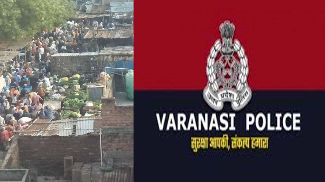 वाराणसी: सब्जी मंडी में उड़ी सोशल डिस्टेंसिंग की धज्जियां तो पुलिस ने कहा, 'बंद है मंडी'